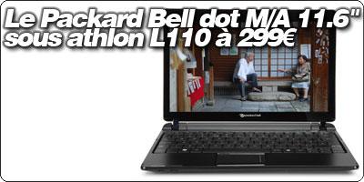 Le Packard Bell dot M/A 11.6'' sous athlon L110 à 299€.