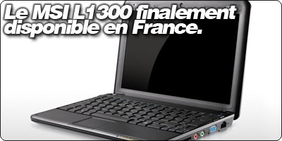 Le netbook MSI L1300 finalement disponible en France.