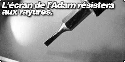 L'écran de l'Adam résistera aux rayures.