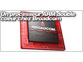 Un processeur ARM double coeur chez Broadcom