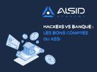Hackers vs Banque & Finance : Les bons comptes du RSSI