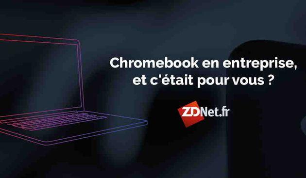 Les dossiers de ZDNet : Chromebook en entreprise, et si c'était pour vous ?